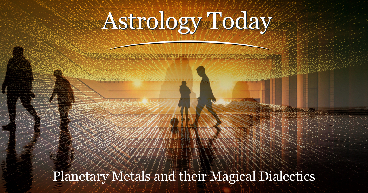 Astrology Today, astro news update,issue 022, Planetary metals and their Magical Dialectics