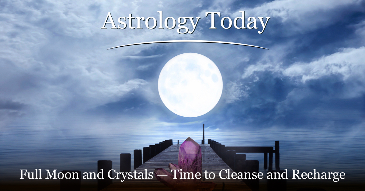 Astrology Today, astro news update, issue 025, Full Moon and Crystals — Time to Cleanse and Recharge